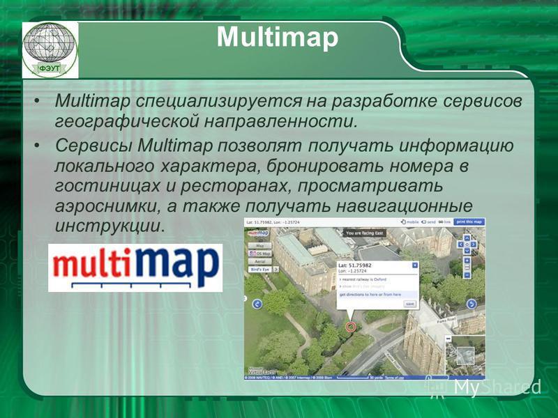 Multimap Multimap специализируется на разработке сервисов географической направленности. Сервисы Multimap позволят получать информацию локального характера, бронировать номера в гостиницах и ресторанах, просматривать аэроснимки, а также получать нави