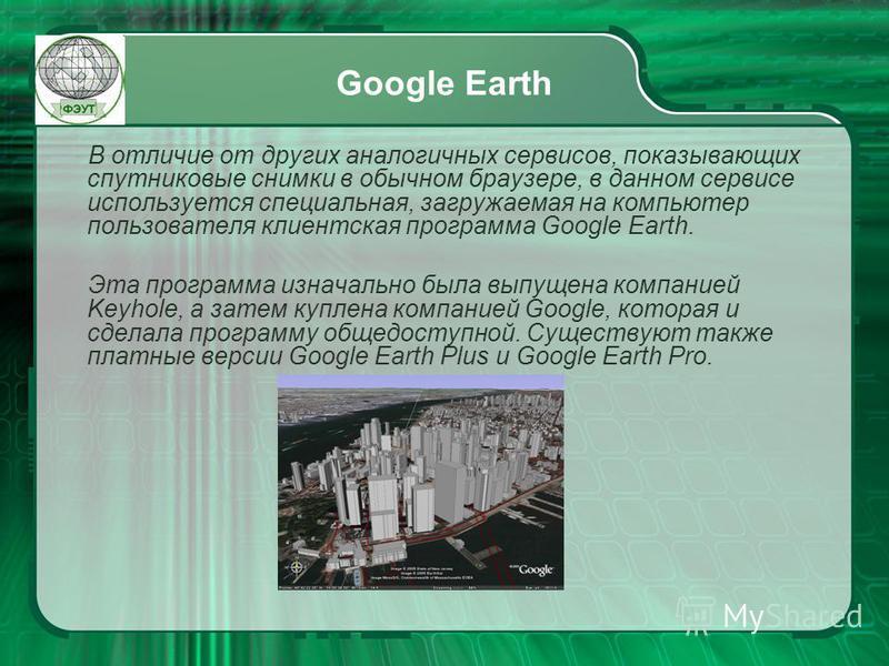 Google Earth В отличие от других аналогичных сервисов, показывающих спутниковые снимки в обычном браузере, в данном сервисе используется специальная, загружаемая на компьютер пользователя клиентская программа Google Earth. Эта программа изначально бы