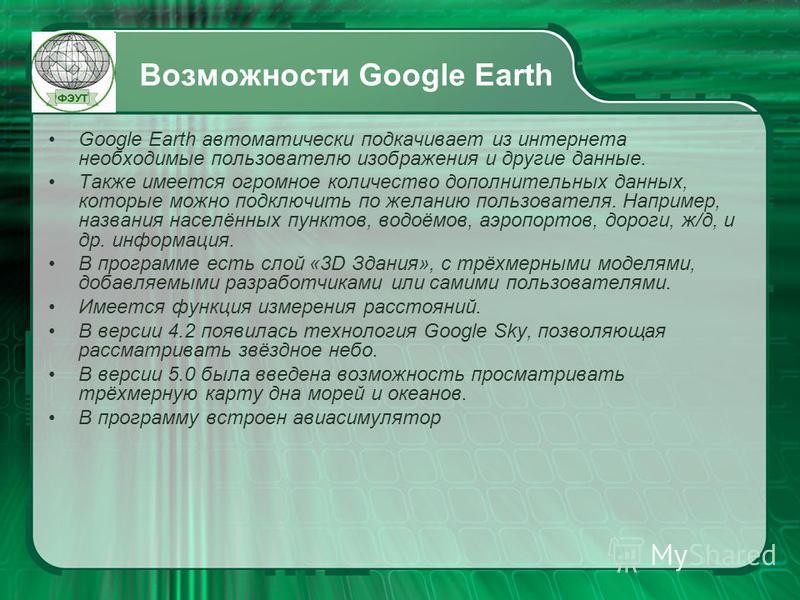 Возможности Google Earth Google Earth автоматически подкачивает из интернета необходимые пользователю изображения и другие данные. Также имеется огромное количество дополнительных данных, которые можно подключить по желанию пользователя. Например, на
