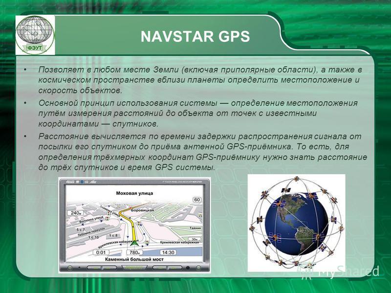 NAVSTAR GPS Позволяет в любом месте Земли (включая приполярные области), а также в космическом пространстве вблизи планеты определить местоположение и скорость объектов. Основной принцип использования системы определение местоположения путём измерени