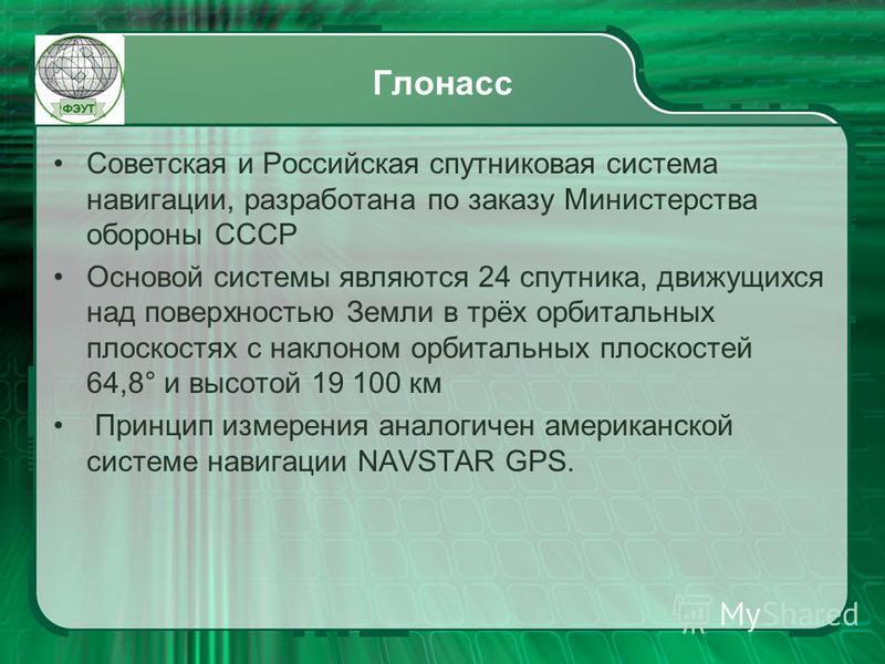 Глонасс Советская и Российская спутниковая система навигации, разработана по заказу Министерства обороны СССР Основой системы являются 24 спутника, движущихся над поверхностью Земли в трёх орбитальных плоскостях с наклоном орбитальных плоскостей 64,8