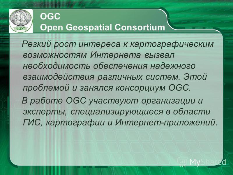 OGC Open Geospatial Consortium Резкий рост интереса к картографическим возможностям Интернета вызвал необходимость обеспечения надежного взаимодействия различных систем. Этой проблемой и занялся консорциум OGC. В работе OGC участвуют организации и эк