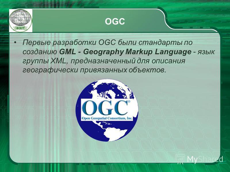 OGC Первые разработки OGC были стандарты по созданию GML - Geography Markup Language - язык группы XML, предназначенный для описания географически привязанных объектов.
