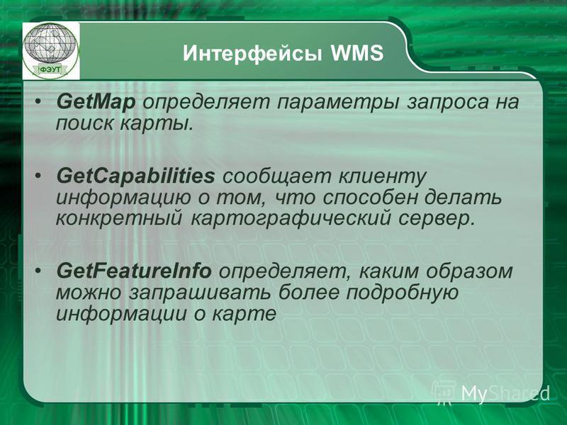 Интерфейсы WMS GetMap определяет параметры запроса на поиск карты. GetCapabilities сообщает клиенту информацию о том, что способен делать конкретный картографический сервер. GetFeatureInfo определяет, каким образом можно запрашивать более подробную и