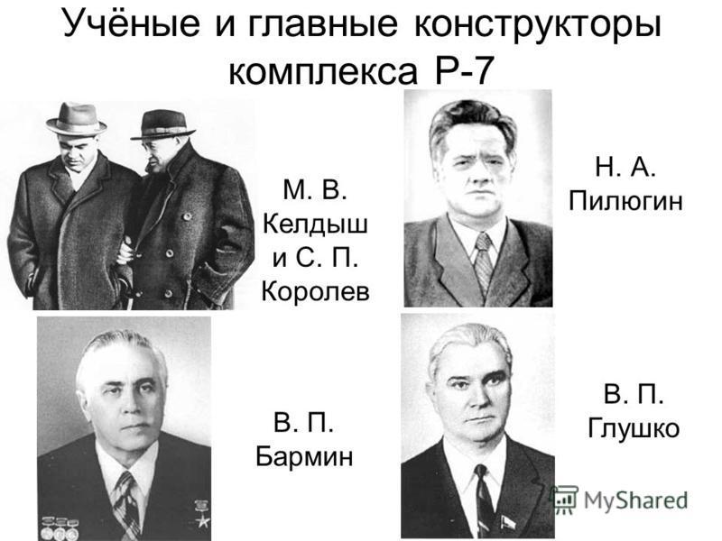 Учёные и главные конструкторы комплекса Р-7 М. В. Келдыш и С. П. Королев В. П. Бармин Н. А. Пилюгин В. П. Глушко