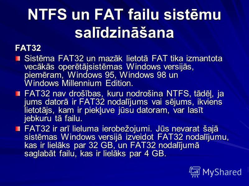NTFS un FAT failu sistēmu salīdzināšana FAT32 Sistēma FAT32 un mazāk lietotā FAT tika izmantota vecākās operētājsistēmas Windows versijās, piemēram, Windows 95, Windows 98 un Windows Millennium Edition. FAT32 nav drošības, kuru nodrošina NTFS, tādēļ,