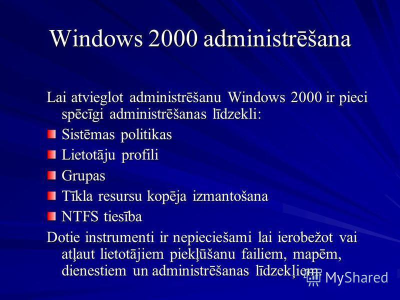 Windows 2000 administrēšana Lai atvieglot administrēšanu Windows 2000 ir pieci spēcīgi administrēšanas līdzekli: Sistēmas politikas Lietotāju profili Grupas Tīkla resursu kopēja izmantošana NTFS tiesība Dotie instrumenti ir nepieciešami lai ierobežot