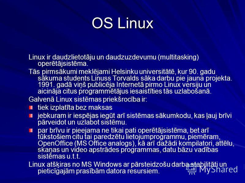 OS Linux Linux ir daudzlietotāju un daudzuzdevumu (multitasking) operētājsistēma. Tās pirmsākumi meklējami Helsinku universitātē, kur 90. gadu sākuma students Linuss Torvalds sāka darbu pie jauna projekta. 1991. gadā viņš publicēja Internetā pirmo Li
