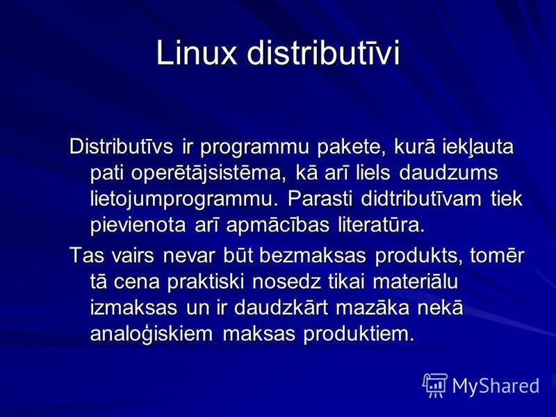Linux distributīvi Distributīvs ir programmu pakete, kurā iekļauta pati operētājsistēma, kā arī liels daudzums lietojumprogrammu. Parasti didtributīvam tiek pievienota arī apmācības literatūra. Tas vairs nevar būt bezmaksas produkts, tomēr tā cena pr