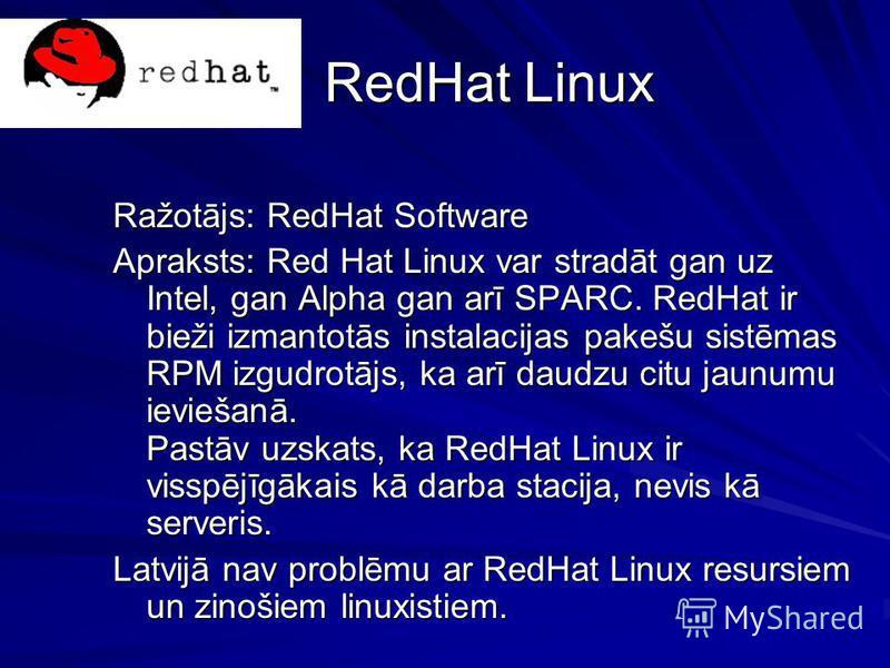 RedHat Linux Ražotājs: RedHat Software Apraksts: Red Hat Linux var stradāt gan uz Intel, gan Alpha gan arī SPARC. RedHat ir bieži izmantotās instalacijas pakešu sistēmas RPM izgudrotājs, ka arī daudzu citu jaunumu ieviešanā. Pastāv uzskats, ka RedHat