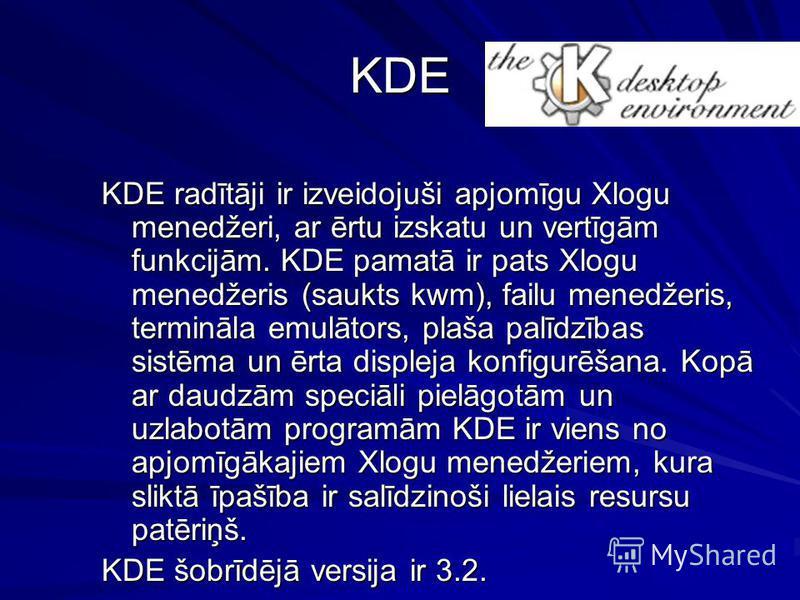 KDE KDE radītāji ir izveidojuši apjomīgu Xlogu menedžeri, ar ērtu izskatu un vertīgām funkcijām. KDE pamatā ir pats Xlogu menedžeris (saukts kwm), failu menedžeris, termināla emulātors, plaša palīdzības sistēma un ērta displeja konfigurēšana. Kopā ar