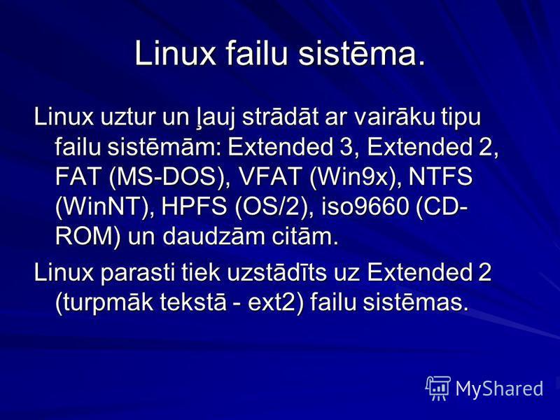 Linux failu sistēma. Linux uztur un ļauj strādāt ar vairāku tipu failu sistēmām: Extended 3, Extended 2, FAT (MS-DOS), VFAT (Win9x), NTFS (WinNT), HPFS (OS/2), iso9660 (CD- ROM) un daudzām citām. Linux parasti tiek uzstādīts uz Extended 2 (turpmāk te