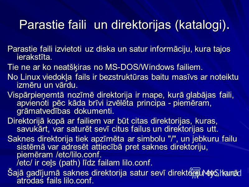 Parastie faili un direktorijas (katalogi). Parastie faili izvietoti uz diska un satur informāciju, kura tajos ierakstīta. Tie ne ar ko neatšķiras no MS-DOS/Windows failiem. No Linux viedokļa fails ir bezstruktūras baitu masīvs ar noteiktu izmēru un v