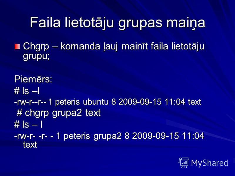 Faila lietotāju grupas maiņa Chgrp – komanda ļauj mainīt faila lietotāju grupu; Piemērs: # ls –l -rw-r--r-- 1 peteris ubuntu 8 2009-09-15 11:04 text # chgrp grupa2 text # chgrp grupa2 text # ls – l -rw-r- -r- - 1 peteris grupa2 8 2009-09-15 11:04 tex