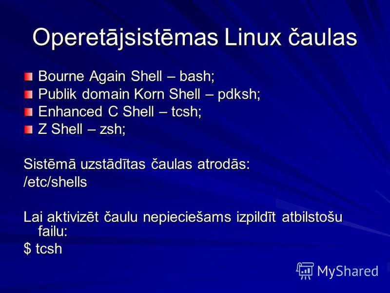 Operetājsistēmas Linux čaulas Bourne Again Shell – bash; Publik domain Korn Shell – pdksh; Enhanced C Shell – tcsh; Z Shell – zsh; Sistēmā uzstādītas čaulas atrodās: /etc/shells Lai aktivizēt čaulu nepieciešams izpildīt atbilstošu failu: $ tcsh