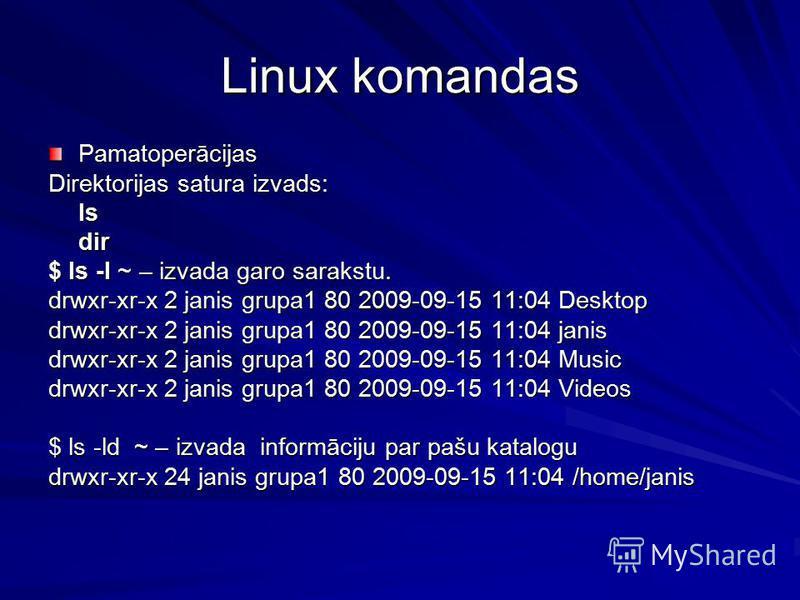 Linux komandas Pamatoperācijas Direktorijas satura izvads: lsdir $ ls -l ~ – izvada garo sarakstu. drwxr-xr-x 2 janis grupa1 80 2009-09-15 11:04 Desktop drwxr-xr-x 2 janis grupa1 80 2009-09-15 11:04 janis drwxr-xr-x 2 janis grupa1 80 2009-09-15 11:04