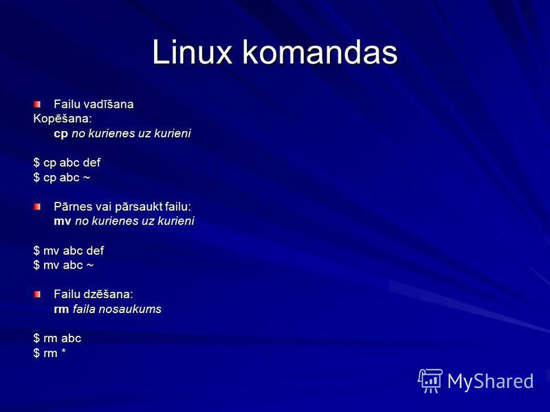 Linux komandas Failu vadīšana Kopēšana: cp no kurienes uz kurieni $ cp abc def $ cp abc ~ Pārnes vai pārsaukt failu: mv no kurienes uz kurieni $ mv abc def $ mv abc ~ Failu dzēšana: rm faila nosaukums $ rm abc $ rm *