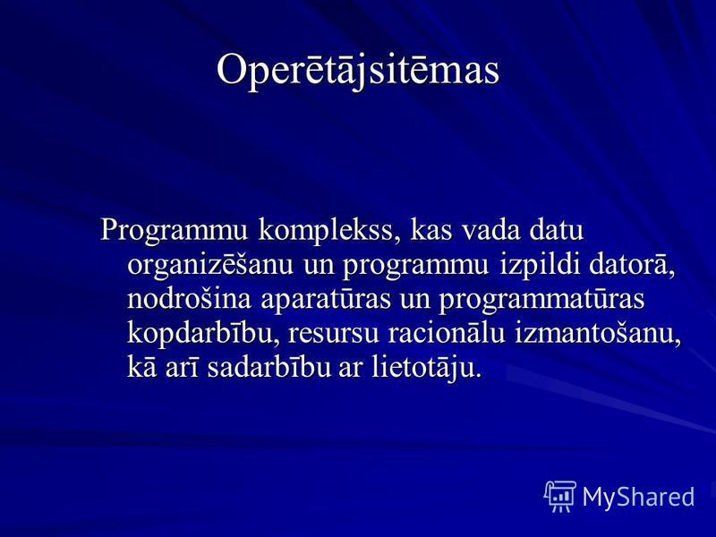 Operētājsitēmas Programmu komplekss, kas vada datu organizēšanu un programmu izpildi datorā, nodrošina aparatūras un programmatūras kopdarbību, resursu racionālu izmantošanu, kā arī sadarbību ar lietotāju.
