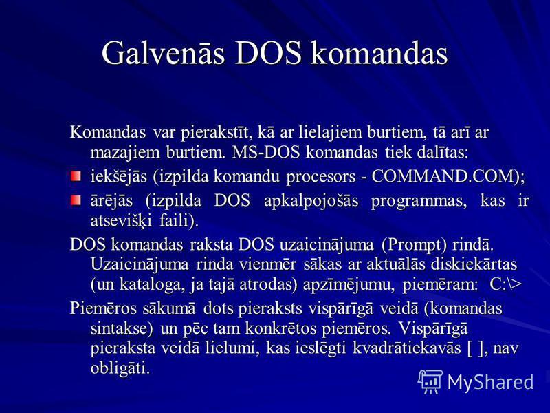 Galvenās DOS komandas Komandas var pierakstīt, kā ar lielajiem burtiem, tā arī ar mazajiem burtiem. MS-DOS komandas tiek dalītas: iekšējās (izpilda komandu procesors - COMMAND.COM); ārējās (izpilda DOS apkalpojošās programmas, kas ir atsevišķi faili)