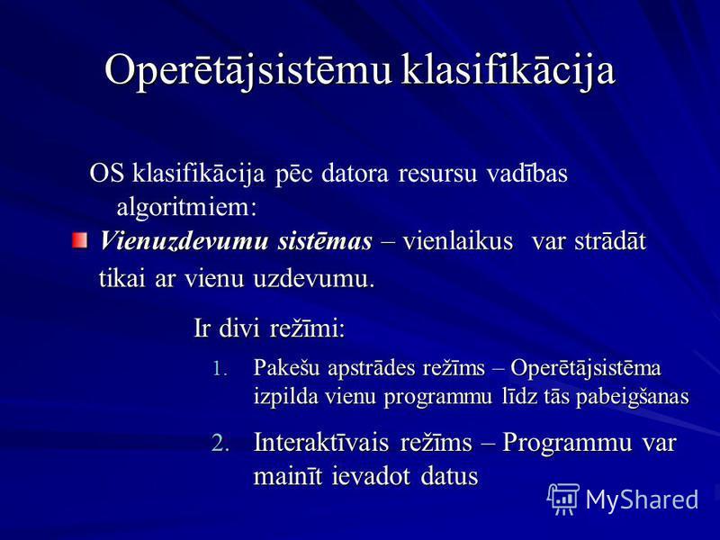 Operētājsistēmu klasifikācija OS klasifikācija pēc datora resursu vadības algoritmiem: Vienuzdevumu sistēmas – vienlaikus var strādāt tikai ar vienu uzdevumu. 1. Pakešu apstrādes režīms – Operētājsistēma izpilda vienu programmu līdz tās pabeigšanas I