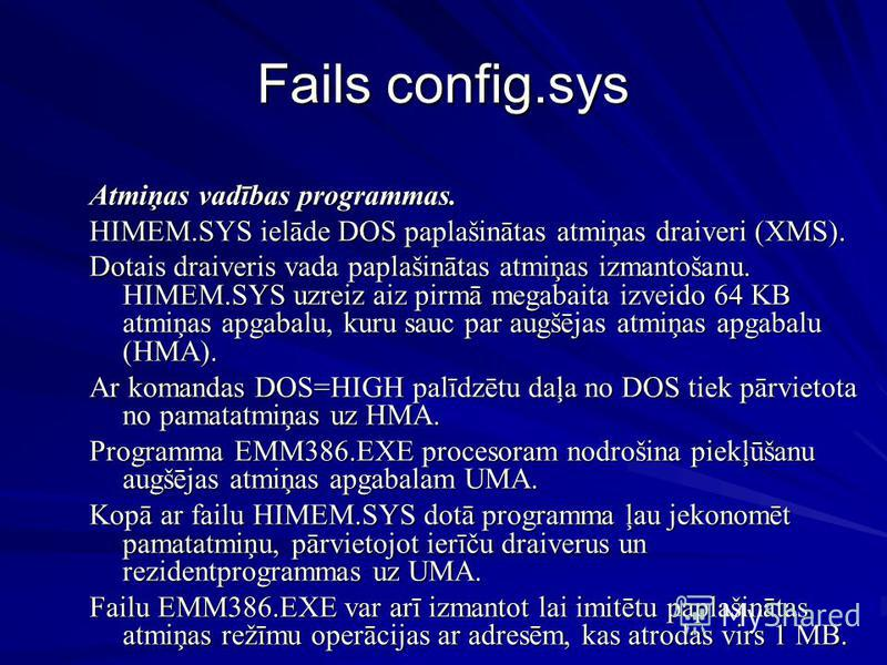 Fails config.sys Atmiņas vadības programmas. HIMEM.SYS ielāde DOS paplašinātas atmiņas draiveri (XMS). Dotais draiveris vada paplašinātas atmiņas izmantošanu. HIMEM.SYS uzreiz aiz pirmā megabaita izveido 64 KB atmiņas apgabalu, kuru sauc par augšējas