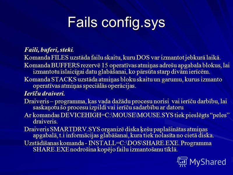 Fails config.sys Faili, buferi, steki. Komanda FILES uzstāda failu skaitu, kuru DOS var izmantot jebkurā laikā. Komanda BUFFERS rezervē 15 operatīvas atmiņas adrešu apgabala blokus, lai izmantotu īslaicīgai datu glabāšanai, ko pārsūta starp divām ier