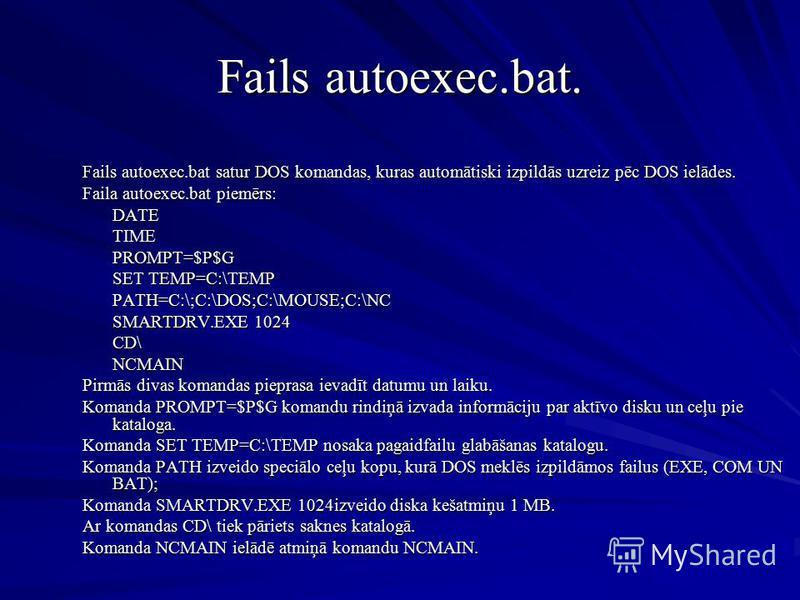 Fails autoexec.bat. Fails autoexec.bat satur DOS komandas, kuras automātiski izpildās uzreiz pēc DOS ielādes. Faila autoexec.bat piemērs: DATETIMEPROMPT=$P$G SET TEMP=C:\TEMP PATH=C:\;C:\DOS;C:\MOUSE;C:\NC SMARTDRV.EXE 1024 CD\NCMAIN Pirmās divas kom