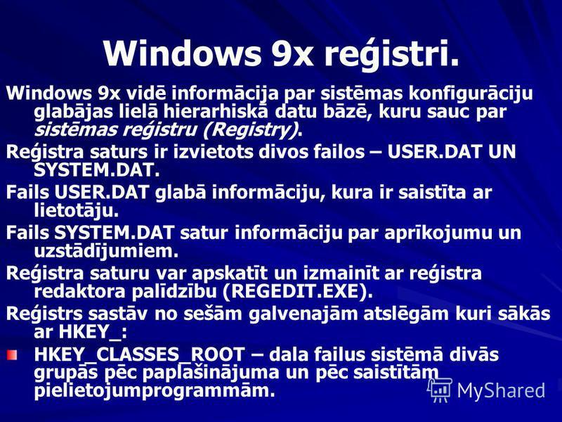Windows 9x reģistri. Windows 9x vidē informācija par sistēmas konfigurāciju glabājas lielā hierarhiskā datu bāzē, kuru sauc par sistēmas reģistru (Registry). Reģistra saturs ir izvietots divos failos – USER.DAT UN SYSTEM.DAT. Fails USER.DAT glabā inf