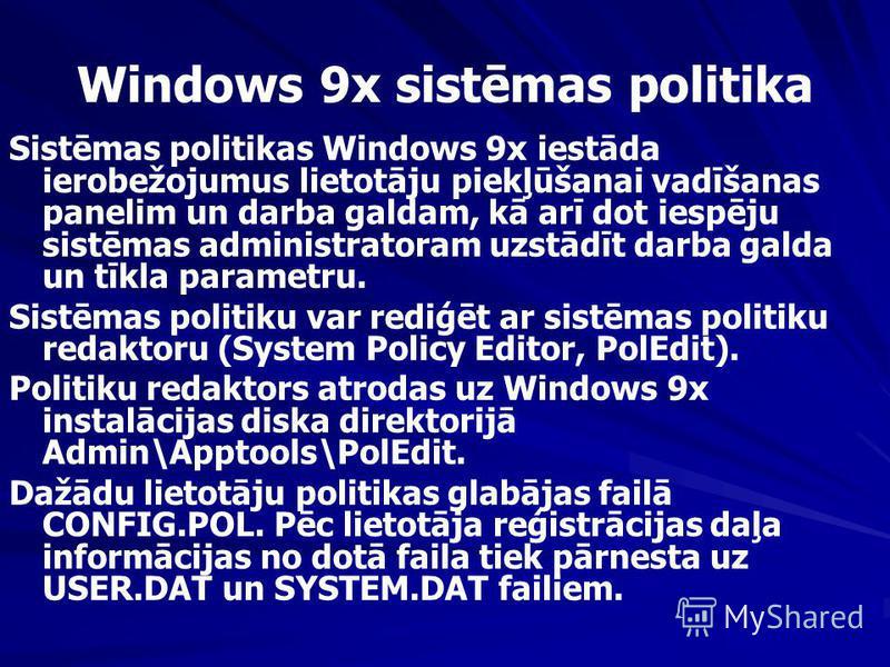 Windows 9x sistēmas politika Sistēmas politikas Windows 9x iestāda ierobežojumus lietotāju piekļūšanai vadīšanas panelim un darba galdam, kā arī dot iespēju sistēmas administratoram uzstādīt darba galda un tīkla parametru. Sistēmas politiku var rediģ