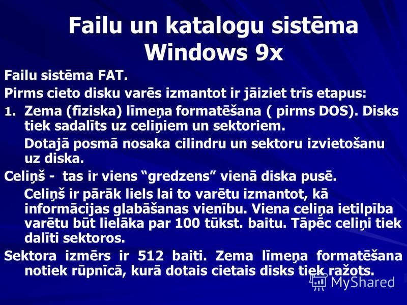 Failu un katalogu sistēma Windows 9x Failu sistēma FAT. Pirms cieto disku varēs izmantot ir jāiziet trīs etapus: 1. 1. Zema (fiziska) līmeņa formatēšana ( pirms DOS). Disks tiek sadalīts uz celiņiem un sektoriem. Dotajā posmā nosaka cilindru un sekto