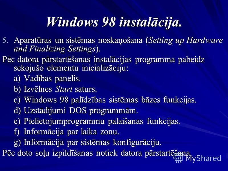 Windows 98 instalācija. 5. Aparatūras un sistēmas noskaņošana (Setting up Hardware and Finalizing Settings). Pēc datora pārstartēšanas instalācijas programma pabeidz sekojušo elementu inicializāciju: a)Vadības panelis. b)Izvēlnes Start saturs. c)Wind