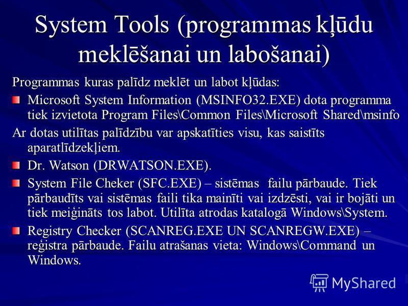 System Tools (programmas kļūdu meklēšanai un labošanai) Programmas kuras palīdz meklēt un labot kļūdas: Microsoft System Information (MSINFO32.EXE) dota programma tiek izvietota Program Files\Common Files\Microsoft Shared\msinfo Ar dotas utilītas pal