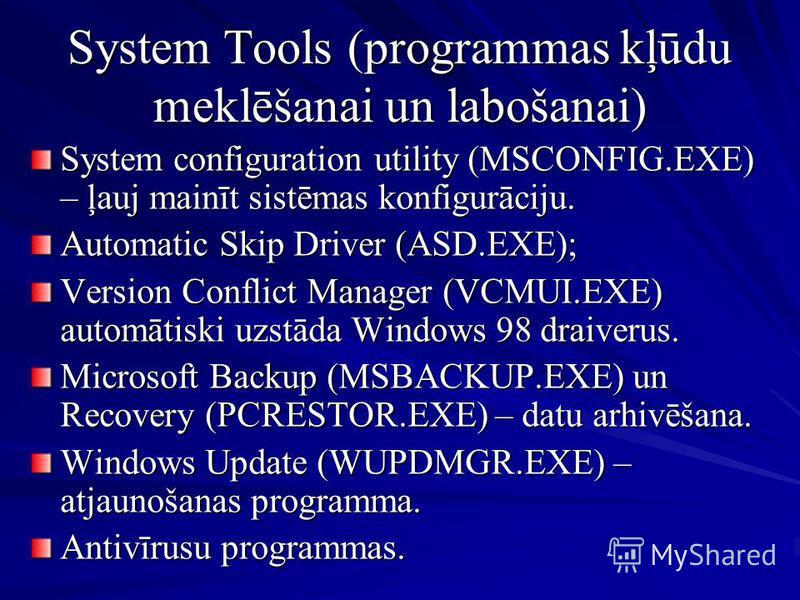 System Tools (programmas kļūdu meklēšanai un labošanai) System configuration utility (MSCONFIG.EXE) – ļauj mainīt sistēmas konfigurāciju. Automatic Skip Driver (ASD.EXE); Version Conflict Manager (VCMUI.EXE) automātiski uzstāda Windows 98 draiverus.