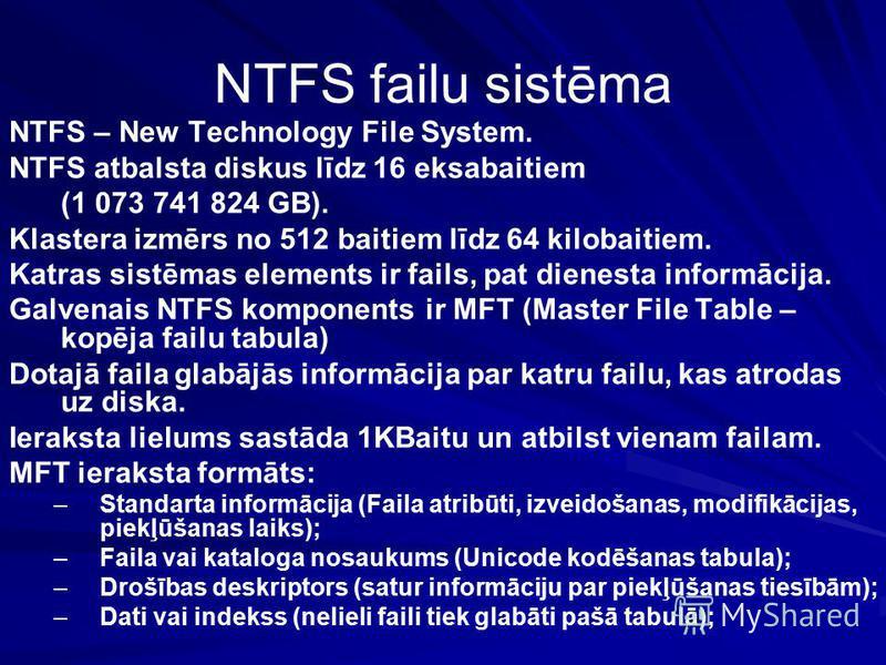 NTFS failu sistēma NTFS – New Technology File System. NTFS atbalsta diskus līdz 16 eksabaitiem (1 073 741 824 GB). Klastera izmērs no 512 baitiem līdz 64 kilobaitiem. Katras sistēmas elements ir fails, pat dienesta informācija. Galvenais NTFS kompone