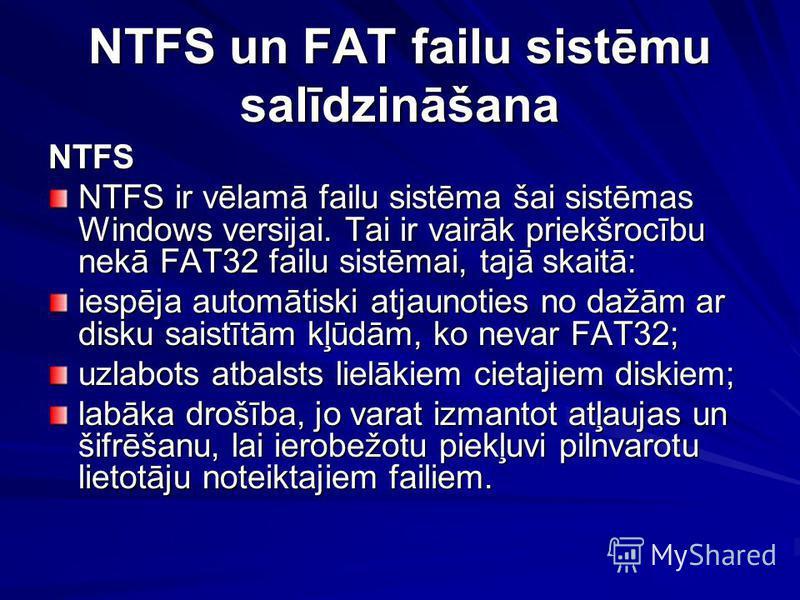 NTFS un FAT failu sistēmu salīdzināšana NTFS NTFS ir vēlamā failu sistēma šai sistēmas Windows versijai. Tai ir vairāk priekšrocību nekā FAT32 failu sistēmai, tajā skaitā: iespēja automātiski atjaunoties no dažām ar disku saistītām kļūdām, ko nevar F