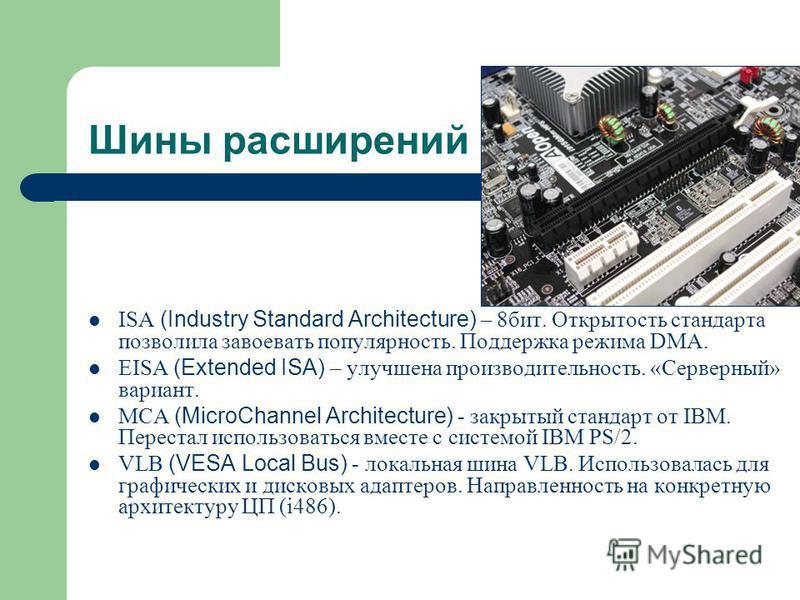 Шины расширений ISA (Industry Standard Architecture) – 8 бит. Открытость стандарта позволила завоевать популярность. Поддержка режима DMA. EISA (Extended ISA) – улучшена производительность. «Серверный» вариант. MCA (MicroChannel Architecture) - закры
