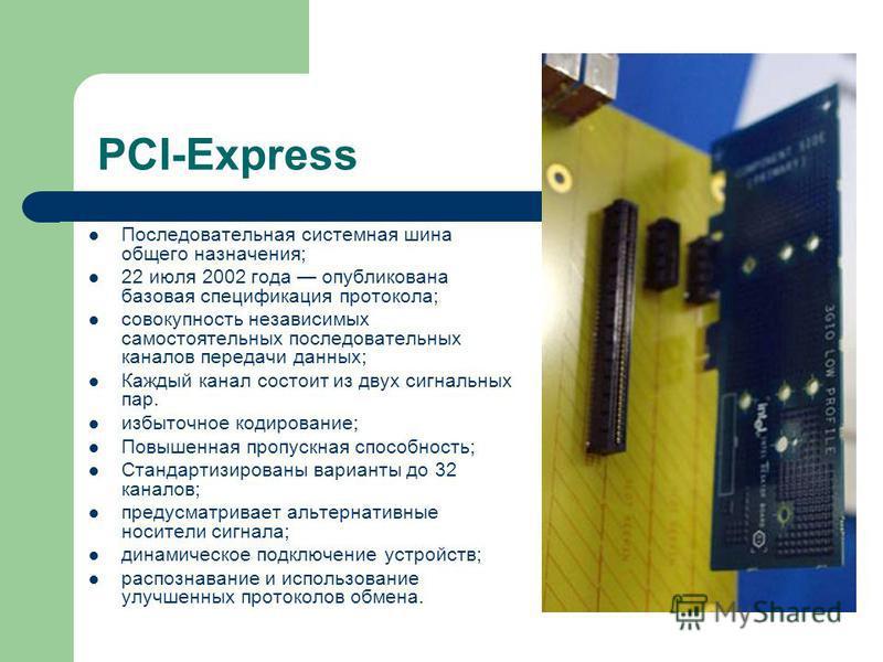 PCI-Express Последовательная системная шина общего назначения; 22 июля 2002 года опубликована базовая спецификация протокола; совокупность независимых самостоятельных последовательных каналов передачи данных; Каждый канал состоит из двух сигнальных п