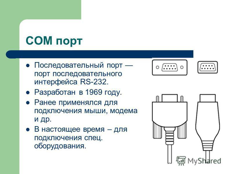 COM порт Последовательный порт порт последовательного интерфейса RS-232. Разработан в 1969 году. Ранее применялся для подключения мыши, модема и др. В настоящее время – для подключения спец. оборудования.