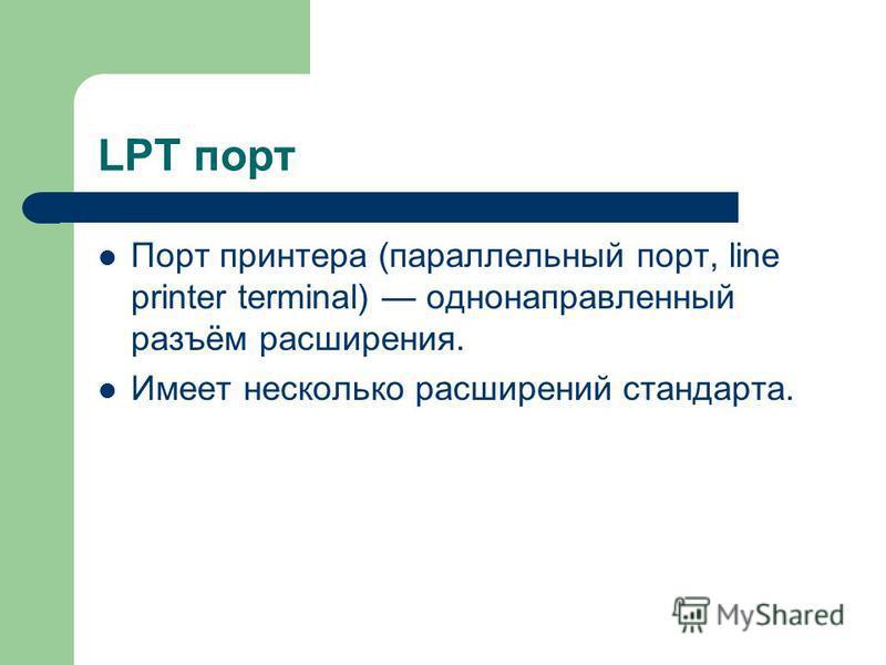 LPT порт Порт принтера (параллельный порт, line printer terminal) однонаправленный разъём расширения. Имеет несколько расширений стандарта.