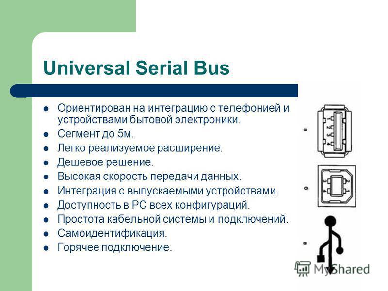 Universal Serial Bus Ориентирован на интеграцию с телефонией и устройствами бытовой электроники. Сегмент до 5 м. Легко реализуемое расширение. Дешевое решение. Высокая скорость передачи данных. Интеграция с выпускаемыми устройствами. Доступность в PC