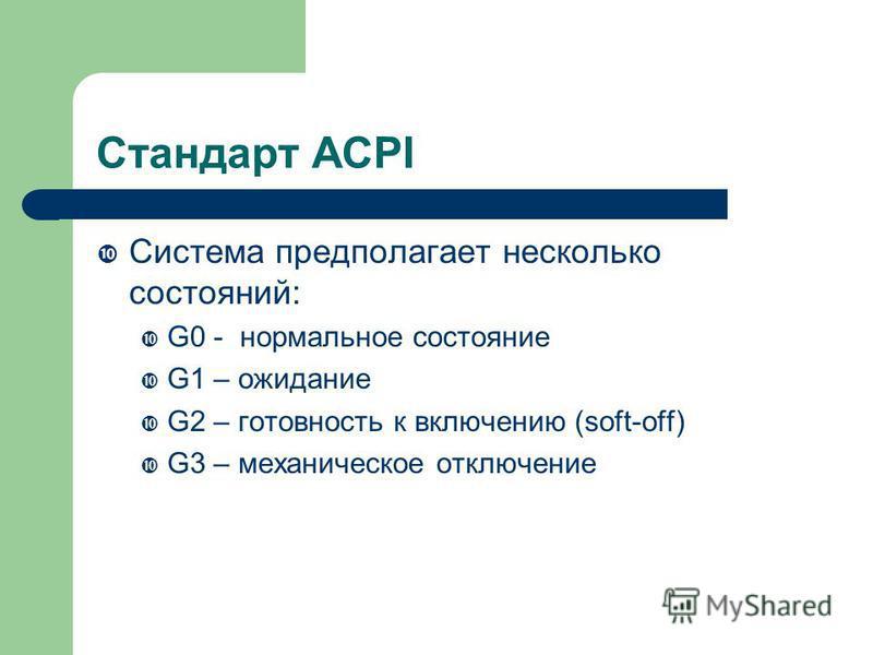 Стандарт ACPI Система предполагает несколько состояний: G0 - нормальное состояние G1 – ожидание G2 – готовность к включению (soft-off) G3 – механическое отключение