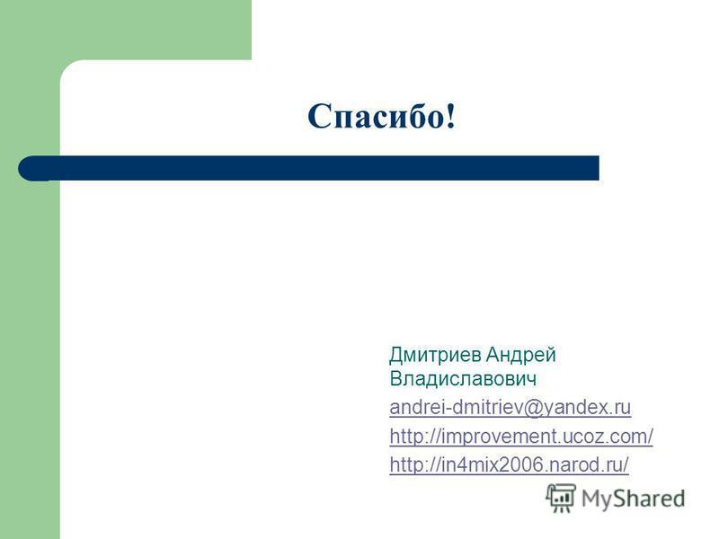 Спасибо! Дмитриев Андрей Владиславович andrei-dmitriev@yandex.ru http://improvement.ucoz.com/ http://in4mix2006.narod.ru/