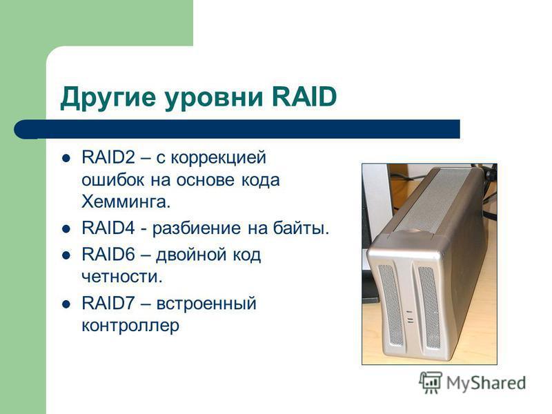 Другие уровни RAID RAID2 – с коррекцией ошибок на основе кода Хемминга. RAID4 - разбиение на байты. RAID6 – двойной код четности. RAID7 – встроенный контроллер