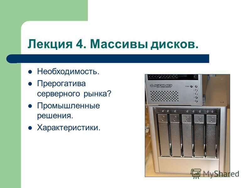Лекция 4. Массивы дисков. Необходимость. Прерогатива серверного рынка? Промышленные решения. Характеристики.