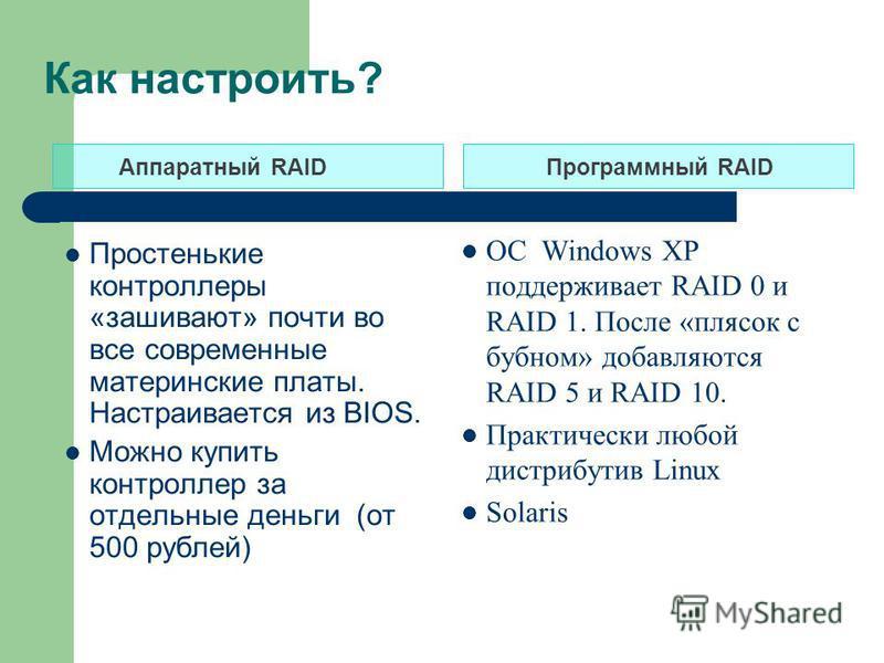 Как настроить? Аппаратный RAIDПрограммный RAID Простенькие контроллеры «зашивают» почти во все современные материнские платы. Настраивается из BIOS. Можно купить контроллер за отдельные деньги (от 500 рублей) ОС Windows XP поддерживает RAID 0 и RAID