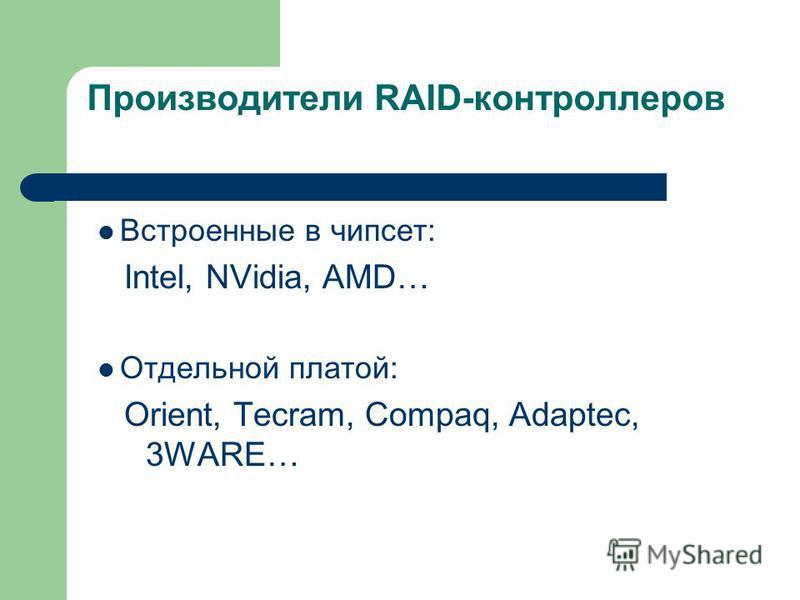 Производители RAID-контроллеров Встроенные в чипсет: Intel, NVidia, AMD… Отдельной платой: Orient, Tecram, Compaq, Adaptec, 3WARE…