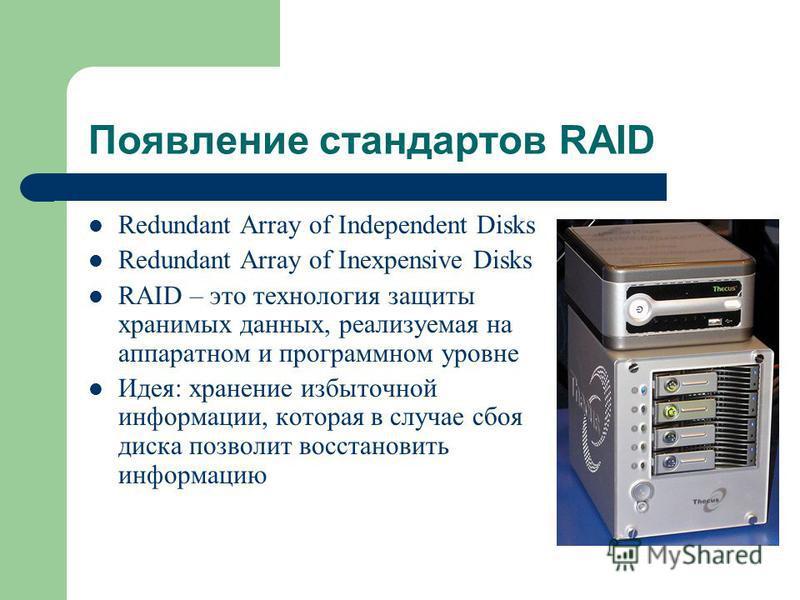 Появление стандартов RAID Redundant Array of Independent Disks Redundant Array of Inexpensive Disks RAID – это технология защиты хранимых данных, реализуемая на аппаратном и программном уровне Идея: хранение избыточной информации, которая в случае сб
