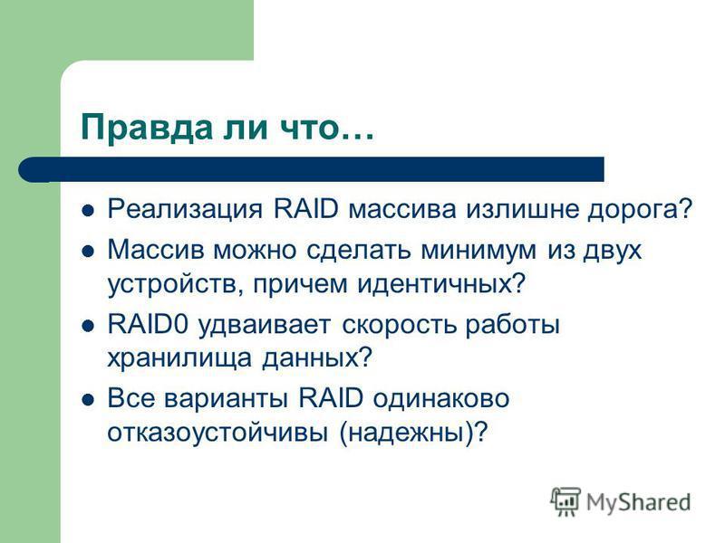 Правда ли что… Реализация RAID массива излишне дорога? Массив можно сделать минимум из двух устройств, причем идентичных? RAID0 удваивает скорость работы хранилища данных? Все варианты RAID одинаково отказоустойчивы (надежны)?