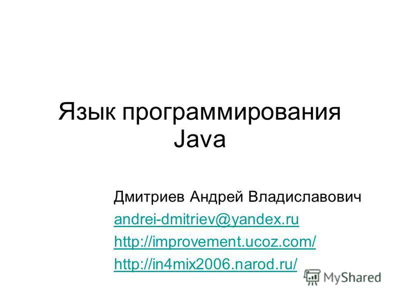 Язык программирования Java Дмитриев Андрей Владиславович andrei-dmitriev@yandex.ru http://improvement.ucoz.com/ http://in4mix2006.narod.ru/