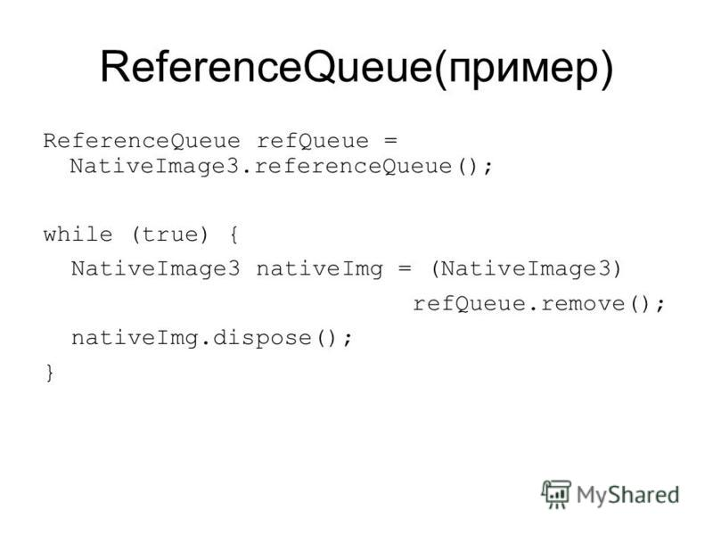 ReferenceQueue(пример) ReferenceQueue refQueue = NativeImage3.referenceQueue(); while (true) { NativeImage3 nativeImg = (NativeImage3) refQueue.remove(); nativeImg.dispose(); }